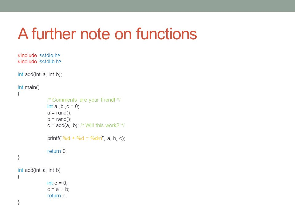 A further note on functions #include int add(int a, int b); int main() { /* Comments are your friend.