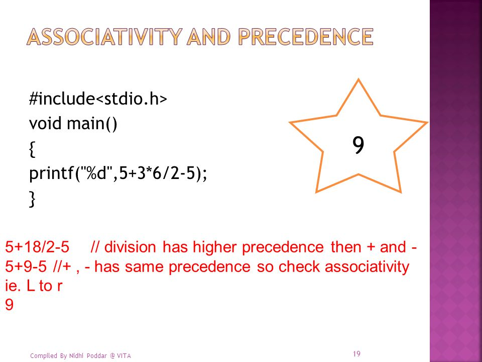 Compiled By Nidhi Poddar @ VITA #include void main() { printf( %d ,5+3*6/2-5); } 9 5+18/2-5 // division has higher precedence then + and - 5+9-5 //+, - has same precedence so check associativity ie.