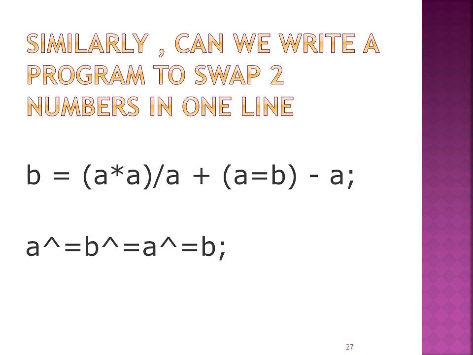 b = (a*a)/a + (a=b) - a; a^=b^=a^=b; 27