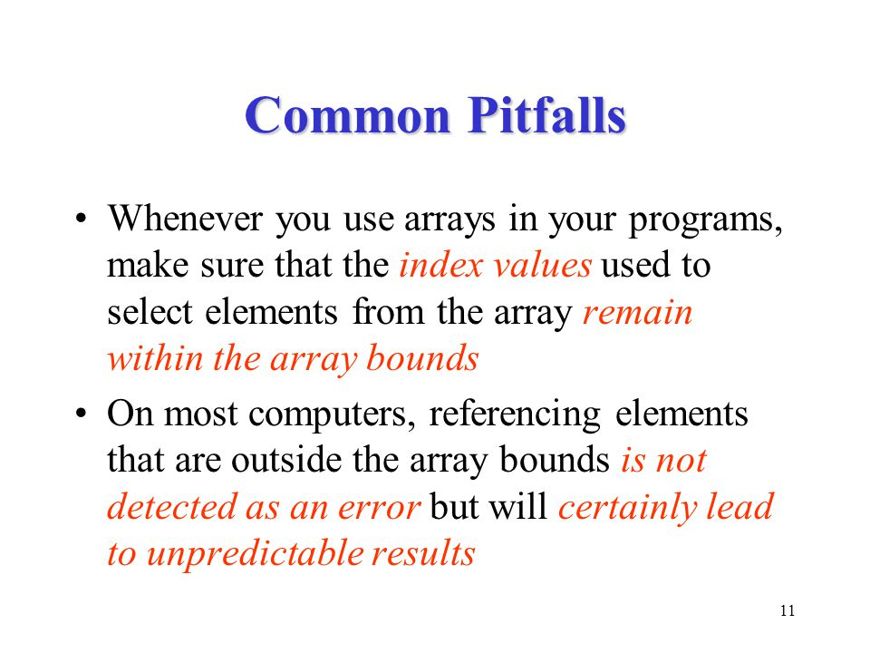 11 Common Pitfalls Whenever you use arrays in your programs, make sure that the index values used to select elements from the array remain within the