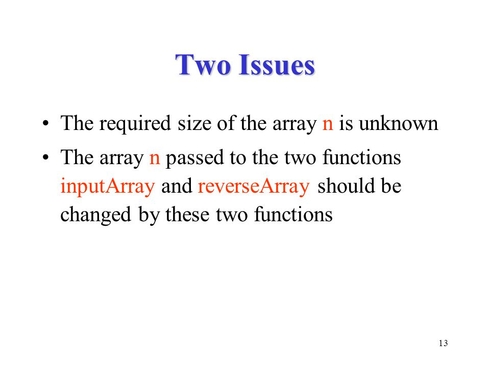 13 Two Issues The required size of the array n is unknown The array n passed to the two functions inputArray and reverseArray should be changed by the