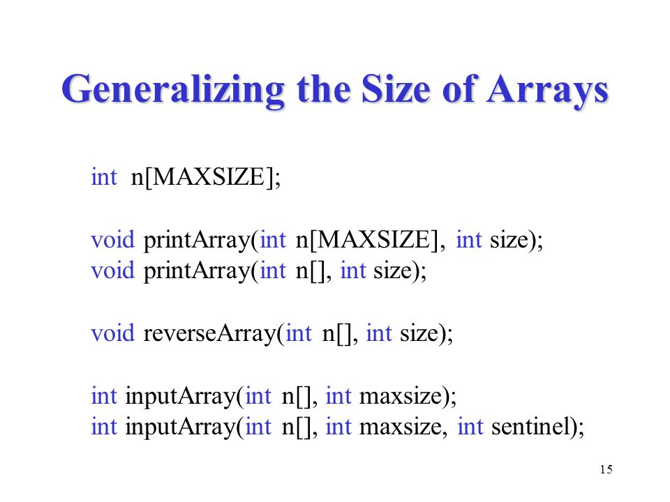 15 Generalizing the Size of Arrays int n[MAXSIZE]; void printArray(int n[MAXSIZE], int size); void printArray(int n[], int size); void reverseArray(in