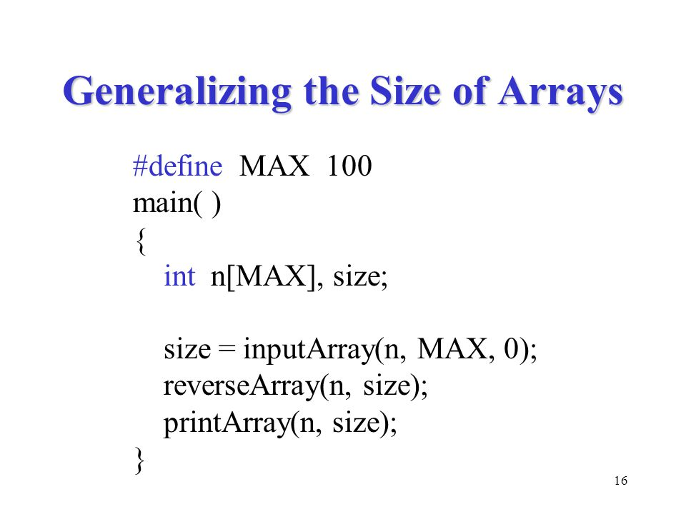 16 Generalizing the Size of Arrays #define MAX 100 main( ) { int n[MAX], size; size = inputArray(n, MAX, 0); reverseArray(n, size); printArray(n, size