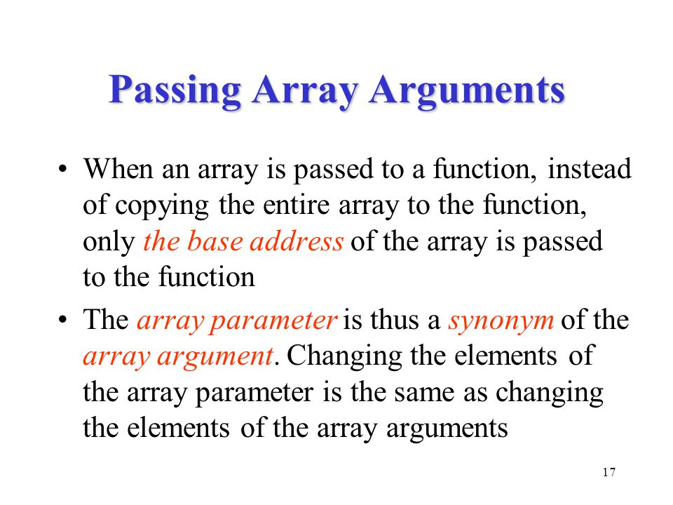 17 Passing Array Arguments When an array is passed to a function, instead of copying the entire array to the function, only the base address of the ar