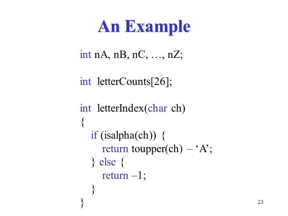23 An Example int nA, nB, nC, …, nZ; int letterCounts[26]; int letterIndex(char ch) { if (isalpha(ch)) { return toupper(ch) – 'A'; } else { return –1;