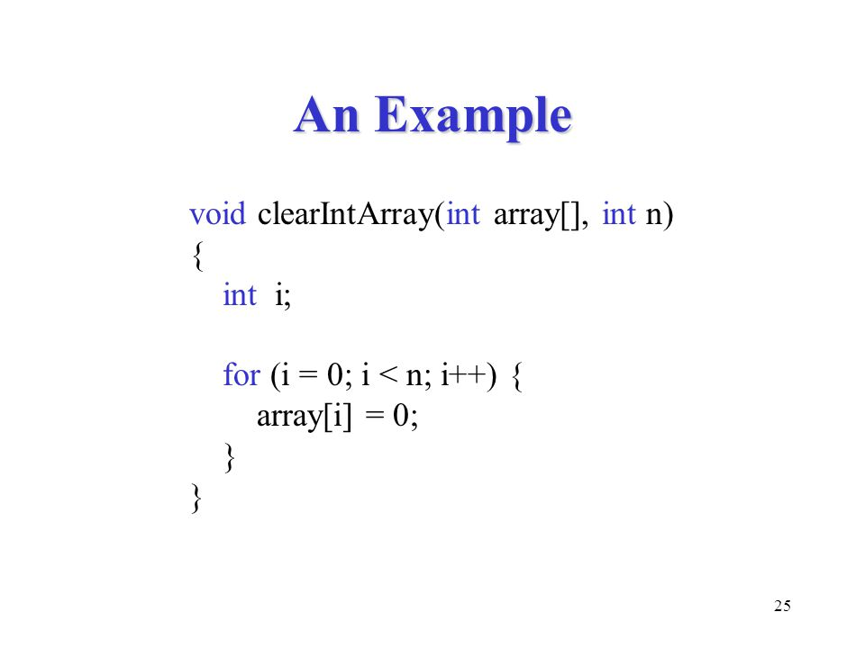 25 An Example void clearIntArray(int array[], int n) { int i; for (i = 0; i < n; i++) { array[i] = 0; }