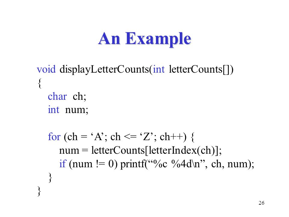 26 An Example void displayLetterCounts(int letterCounts[]) { char ch; int num; for (ch = 'A'; ch <= 'Z'; ch++) { num = letterCounts[letterIndex(ch)];