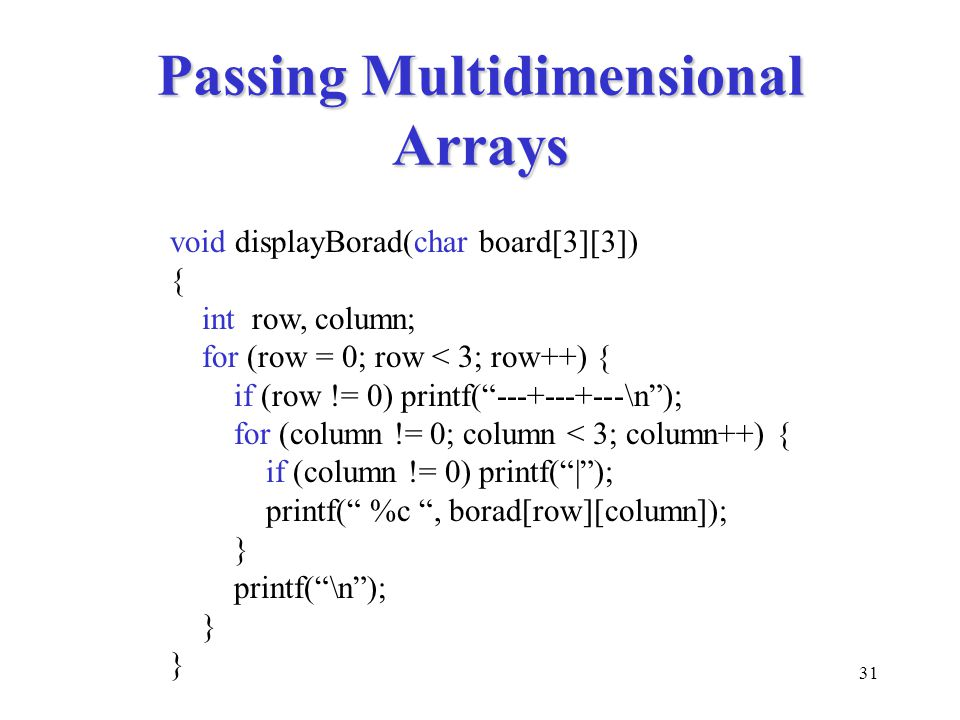 "31 Passing Multidimensional Arrays void displayBorad(char board[3][3]) { int row, column; for (row = 0; row < 3; row++) { if (row != 0) printf(""---+--"