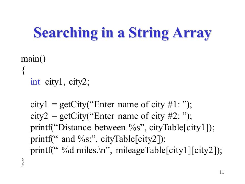 11 Searching in a String Array main() { int city1, city2; city1 = getCity( Enter name of city #1: ); city2 = getCity( Enter name of city #2: ); printf( Distance between %s , cityTable[city1]); printf( and %s: , cityTable[city2]); printf( %d miles.\n , mileageTable[city1][city2]); }