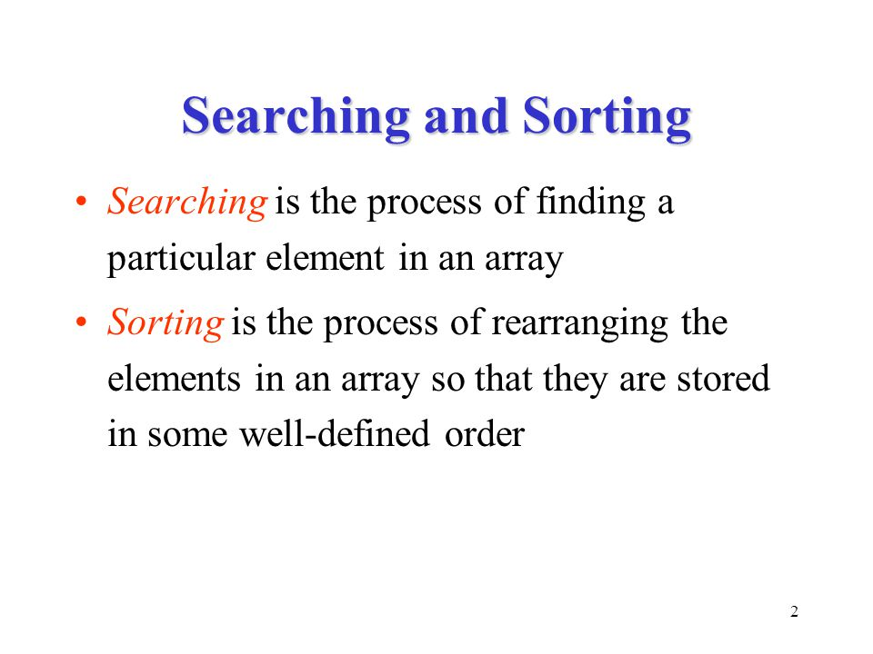 2 Searching and Sorting Searching is the process of finding a particular element in an array Sorting is the process of rearranging the elements in an array so that they are stored in some well-defined order