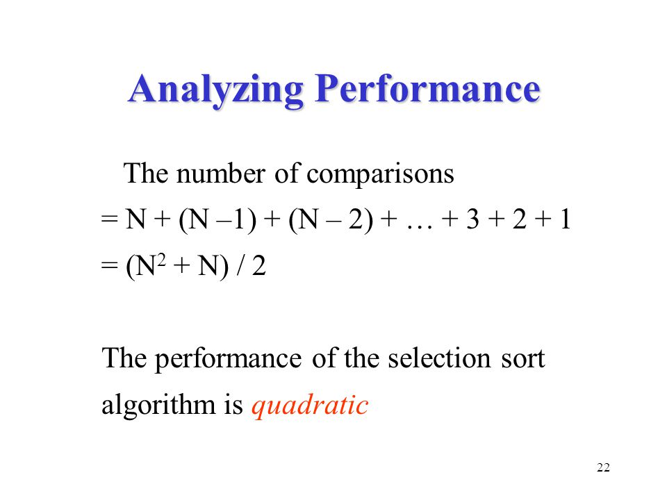 22 Analyzing Performance The number of comparisons = N + (N –1) + (N – 2) + … + 3 + 2 + 1 = (N 2 + N) / 2 The performance of the selection sort algorithm is quadratic