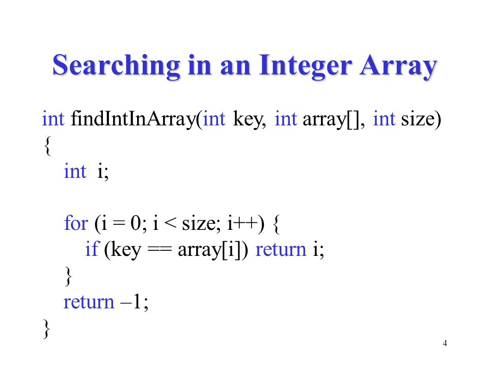 4 Searching in an Integer Array int findIntInArray(int key, int array[], int size) { int i; for (i = 0; i < size; i++) { if (key == array[i]) return i; } return –1; }