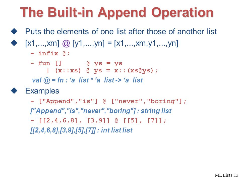 ML Lists.13 The Built-in Append Operation  Puts the elements of one list after those of another list  [x1,...,xm] @ [y1,...,yn] = [x1,...,xm,y1,...,yn] - infix @; - fun [] @ ys = ys | (x::xs) @ ys = x::(xs@ys); val @ = fn : 'a list * 'a list -> 'a list  Examples - [ Append , is ] @ [ never , boring ]; [ Append , is , never , boring ] : string list - [[2,4,6,8], [3,9]] @ [[5], [7]]; [[2,4,6,8],[3,9],[5],[7]] : int list list