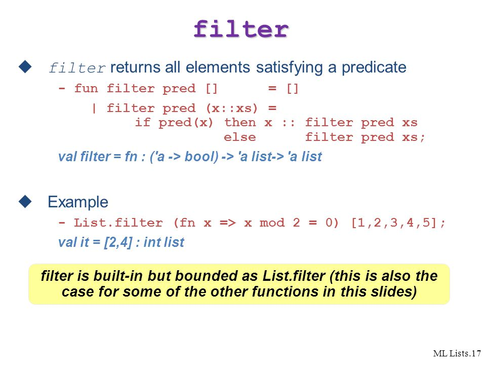 ML Lists.17 filter  filter returns all elements satisfying a predicate - fun filter pred [] = [] | filter pred (x::xs) = if pred(x) then x :: filter pred xs else filter pred xs; val filter = fn : ( a -> bool) -> a list-> a list  Example - List.filter (fn x => x mod 2 = 0) [1,2,3,4,5]; val it = [2,4] : int list filter is built-in but bounded as List.filter (this is also the case for some of the other functions in this slides)