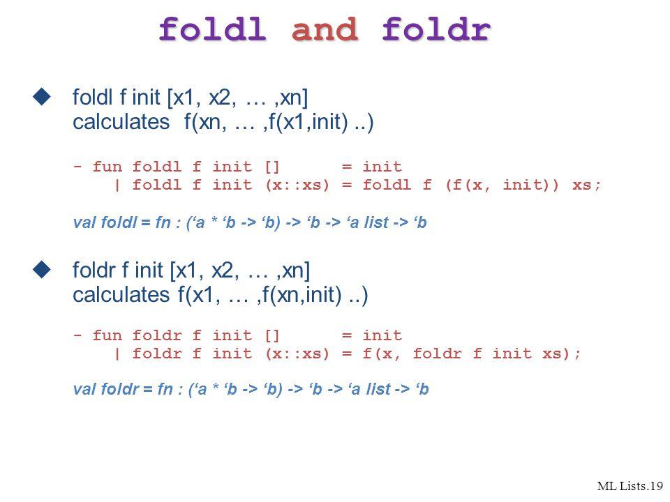ML Lists.19 foldl and foldr  foldl f init [x1, x2, …,xn] calculates f(xn, …,f(x1,init)..) - fun foldl f init [] = init   foldl f init (x::xs) = foldl f (f(x, init)) xs; val foldl = fn : ('a * 'b -> 'b) -> 'b -> 'a list -> 'b  foldr f init [x1, x2, …,xn] calculates f(x1, …,f(xn,init)..) - fun foldr f init [] = init   foldr f init (x::xs) = f(x, foldr f init xs); val foldr = fn : ('a * 'b -> 'b) -> 'b -> 'a list -> 'b
