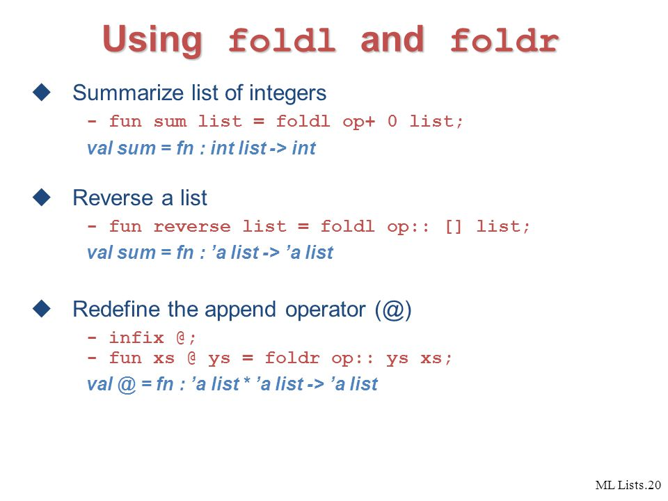 ML Lists.20 Using foldl and foldr  Summarize list of integers - fun sum list = foldl op+ 0 list; val sum = fn : int list -> int  Reverse a list - fun reverse list = foldl op:: [] list; val sum = fn : 'a list -> 'a list  Redefine the append operator (@) - infix @; - fun xs @ ys = foldr op:: ys xs; val @ = fn : 'a list * 'a list -> 'a list
