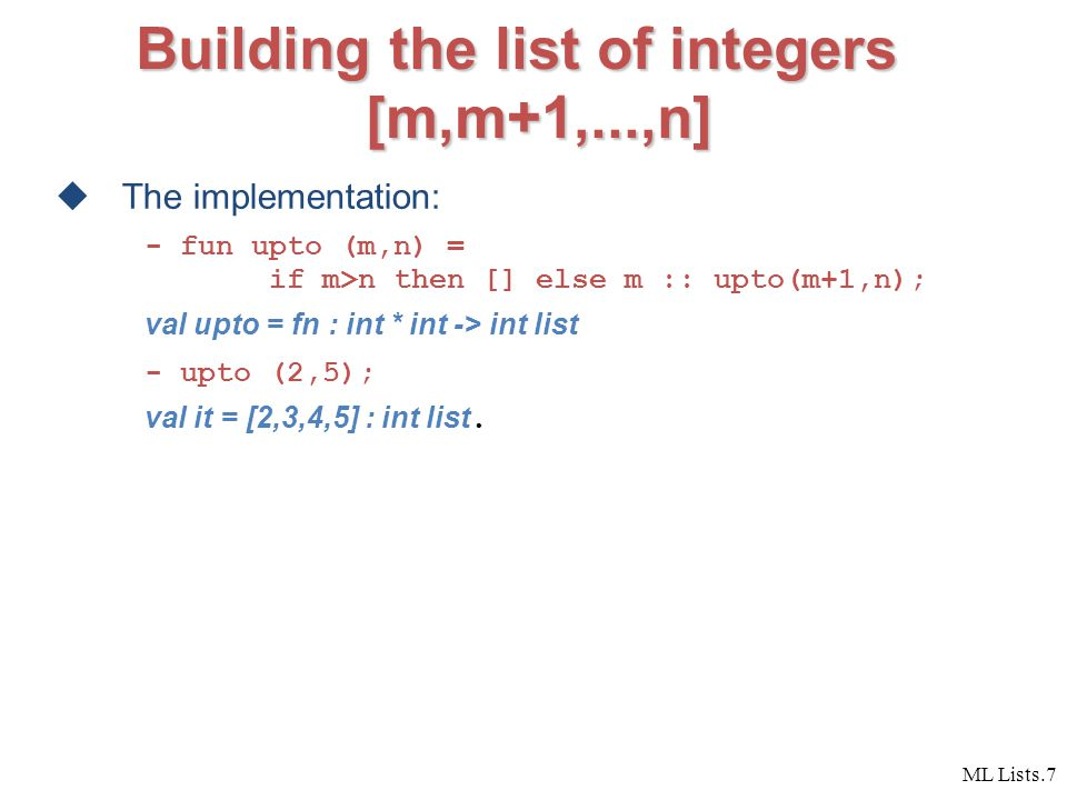 ML Lists.7 Building the list of integers [m,m+1,...,n]  The implementation: - fun upto (m,n) = if m>n then [] else m :: upto(m+1,n); val upto = fn : int * int -> int list - upto (2,5); val it = [2,3,4,5] : int list.