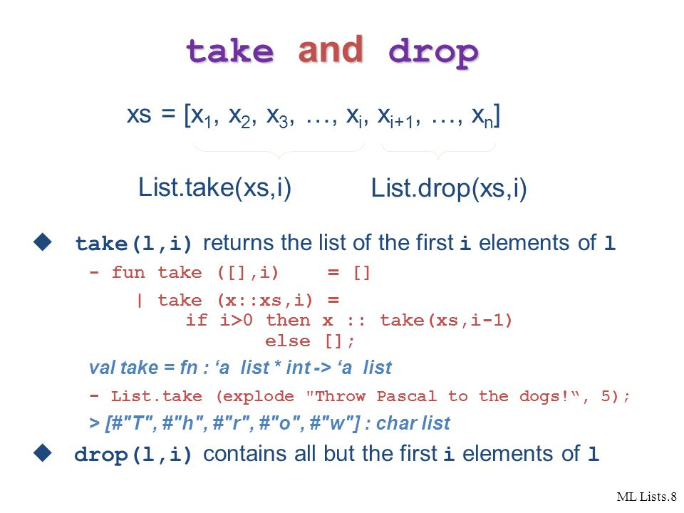 ML Lists.8 take and drop  take(l,i) returns the list of the first i elements of l - fun take ([],i) = [] | take (x::xs,i) = if i>0 then x :: take(xs,i-1) else []; val take = fn : 'a list * int -> 'a list - List.take (explode Throw Pascal to the dogs! , 5); > [# T , # h , # r , # o , # w ] : char list  drop(l,i) contains all but the first i elements of l xs = [x 1, x 2, x 3, …, x i, x i+1, …, x n ] List.take(xs,i) List.drop(xs,i)