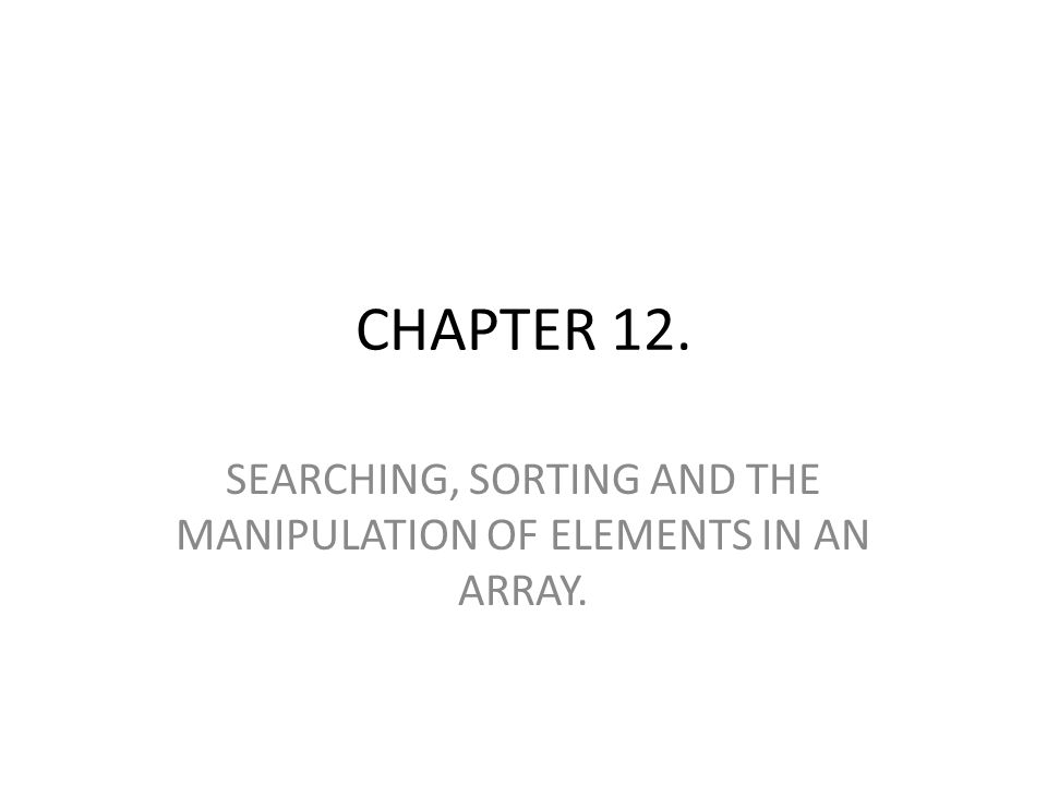 CHAPTER 12. SEARCHING, SORTING AND THE MANIPULATION OF ELEMENTS IN AN ARRAY.