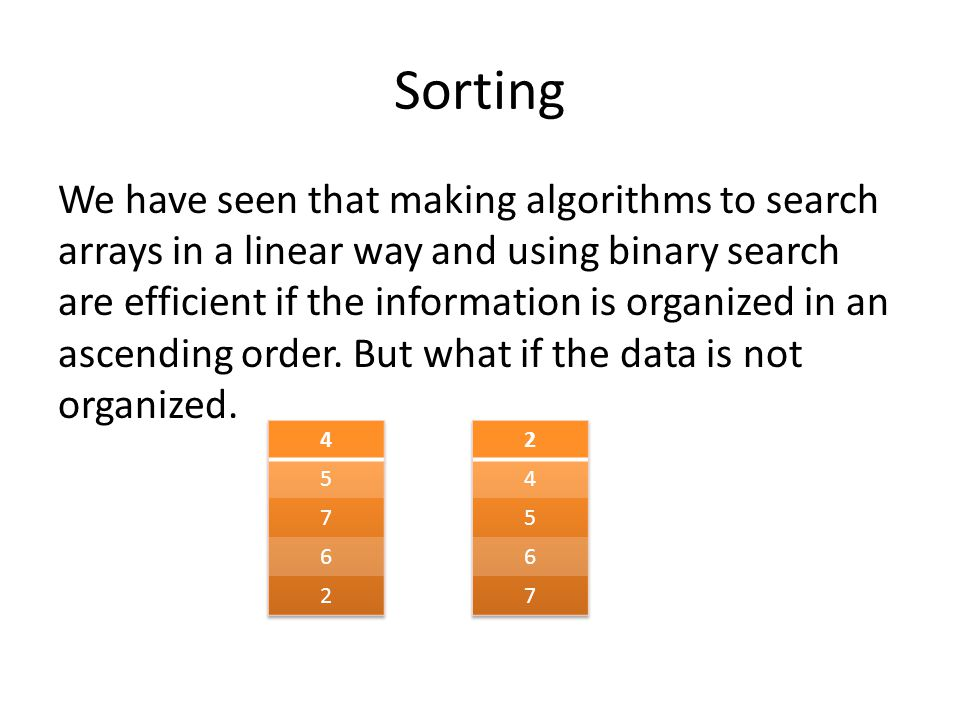 Sorting We have seen that making algorithms to search arrays in a linear way and using binary search are efficient if the information is organized in an ascending order.