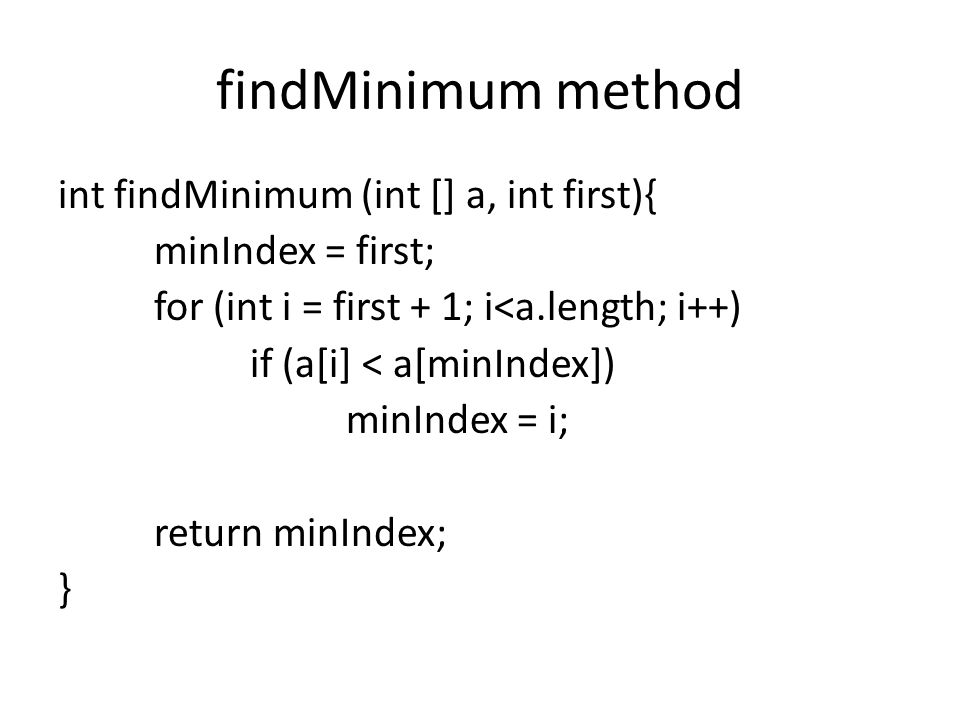 findMinimum method int findMinimum (int [] a, int first){ minIndex = first; for (int i = first + 1; i<a.length; i++) if (a[i] < a[minIndex]) minIndex = i; return minIndex; }
