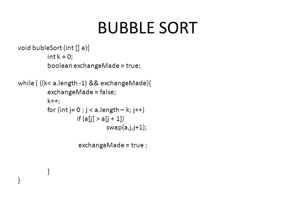 BUBBLE SORT void bubleSort (int [] a){ int k = 0; boolean exchangeMade = true; while ( ((k< a.length -1) && exchangeMade){ exchangeMade = false; k++; for (int j= 0 ; j < a.length – k; j++) if (a[j] > a[j + 1]) swap(a,j,j+1); exchangeMade = true ; }