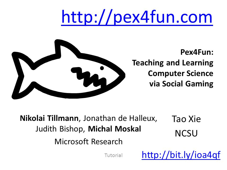 Tutorial Pex4Fun: Teaching and Learning Computer Science via Social Gaming   Nikolai Tillmann, Jonathan de Halleux, Judith Bishop, Michal Moskal Microsoft Research Tao Xie NCSU