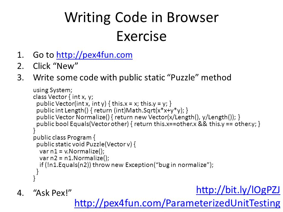 Writing Code in Browser Exercise 1.Go to   2.Click New 3.Write some code with public static Puzzle method using System; class Vector { int x, y; public Vector(int x, int y) { this.x = x; this.y = y; } public int Length() { return (int)Math.Sqrt(x*x+y*y); } public Vector Normalize() { return new Vector(x/Length(), y/Length()); } public bool Equals(Vector other) { return this.x==other.x && this.y == other.y; } } public class Program { public static void Puzzle(Vector v) { var n1 = v.Normalize(); var n2 = n1.Normalize(); if (!n1.Equals(n2)) throw new Exception( bug in normalize ); } } 4. Ask Pex!