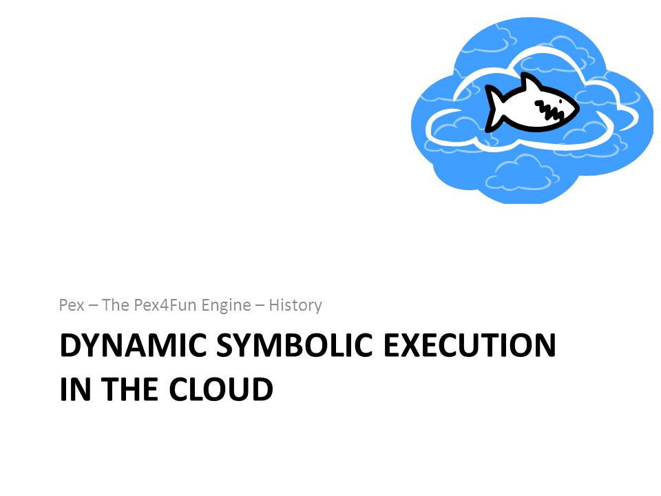 DYNAMIC SYMBOLIC EXECUTION IN THE CLOUD Pex – The Pex4Fun Engine – History