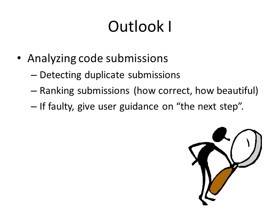 Outlook I Analyzing code submissions – Detecting duplicate submissions – Ranking submissions (how correct, how beautiful) – If faulty, give user guidance on the next step .