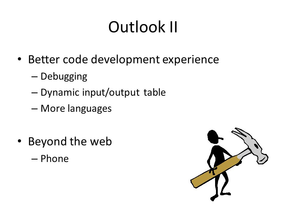 Outlook II Better code development experience – Debugging – Dynamic input/output table – More languages Beyond the web – Phone