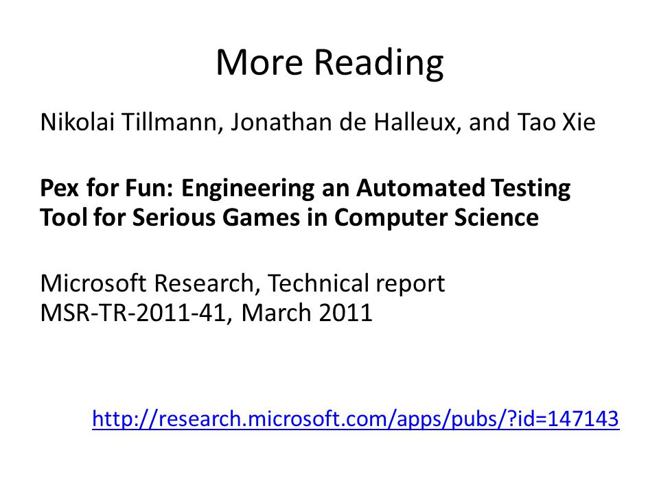 More Reading Nikolai Tillmann, Jonathan de Halleux, and Tao Xie Pex for Fun: Engineering an Automated Testing Tool for Serious Games in Computer Science Microsoft Research, Technical report MSR-TR , March id=147143