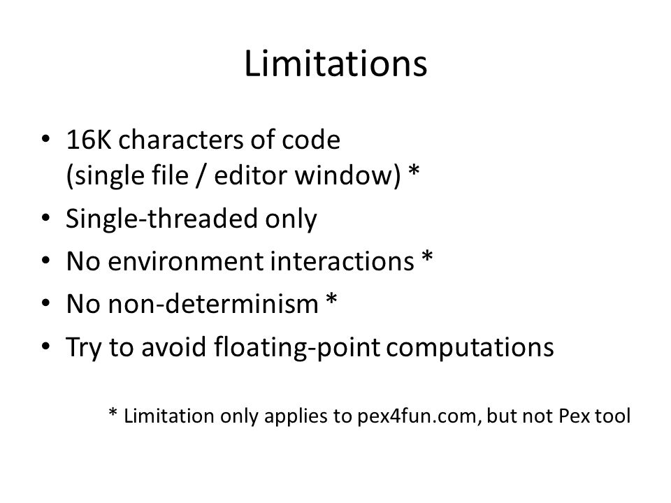 Limitations 16K characters of code (single file / editor window) * Single-threaded only No environment interactions * No non-determinism * Try to avoid floating-point computations * Limitation only applies to pex4fun.com, but not Pex tool