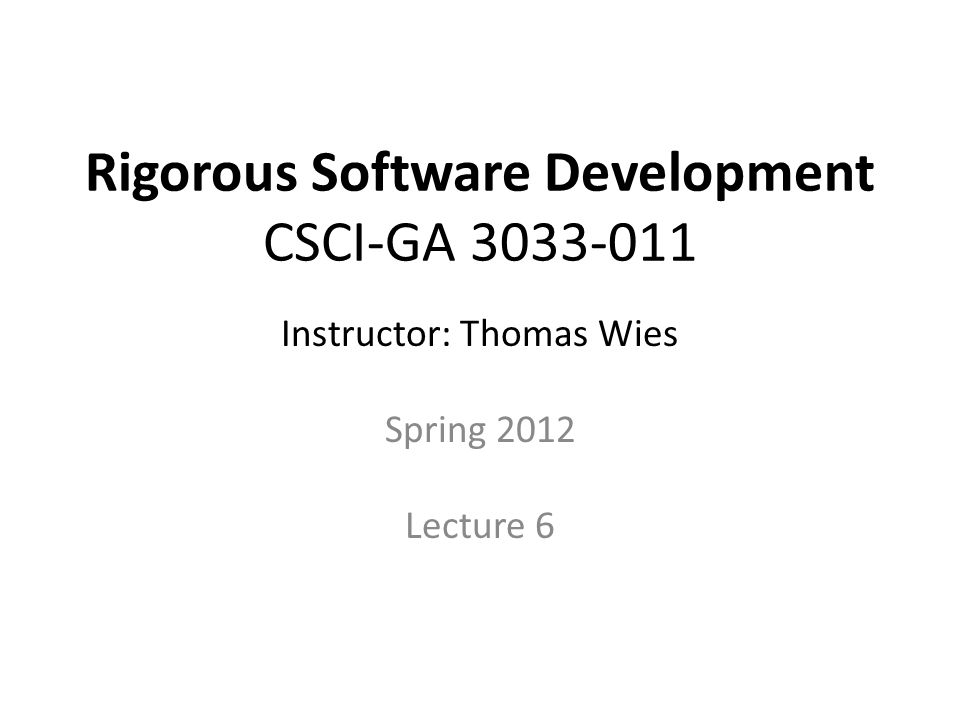 Rigorous Software Development CSCI-GA Instructor: Thomas Wies Spring 2012 Lecture 6 Disclaimer.