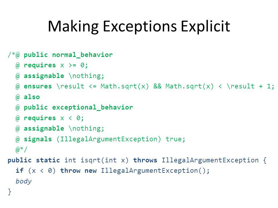 Making Exceptions Explicit /*@ public normal_behavior @ requires x >= 0; @ assignable \nothing; @ ensures \result <= Math.sqrt(x) && Math.sqrt(x) < \result + 1; @ also @ public exceptional_behavior @ requires x < 0; @ assignable \nothing; @ signals (IllegalArgumentException) true; @*/ public static int isqrt(int x) throws IllegalArgumentException { if (x < 0) throw new IllegalArgumentException(); body }