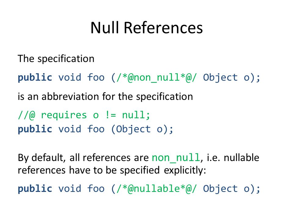 Null References The specification public void foo (/*@non_null*@/ Object o); is an abbreviation for the specification //@ requires o != null; public void foo (Object o); By default, all references are non_null, i.e.