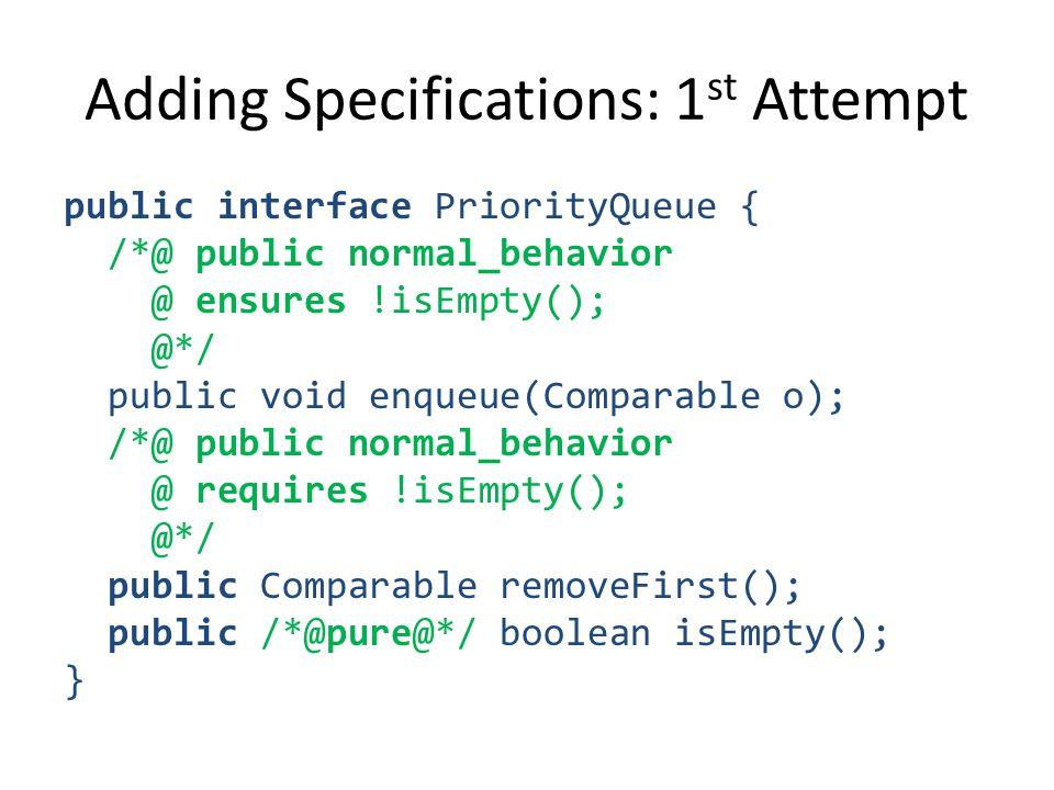Adding Specifications: 1 st Attempt public interface PriorityQueue { /*@ public normal_behavior @ ensures !isEmpty(); @*/ public void enqueue(Comparable o); /*@ public normal_behavior @ requires !isEmpty(); @*/ public Comparable removeFirst(); public /*@pure@*/ boolean isEmpty(); }