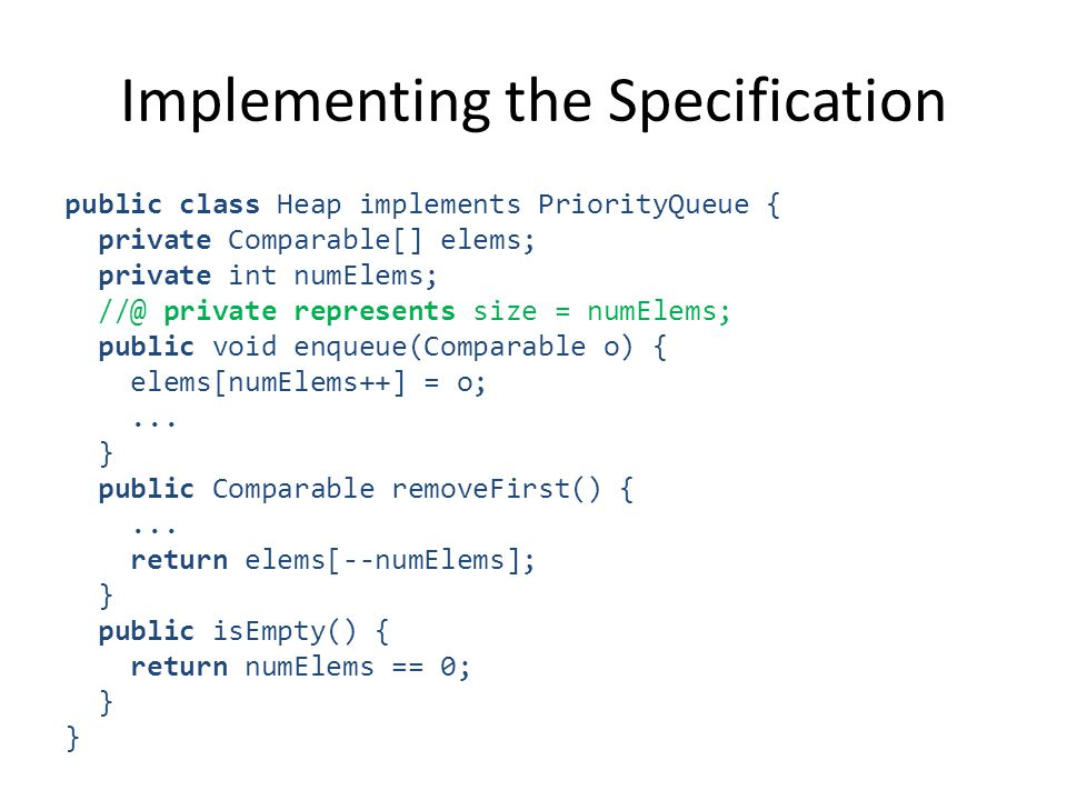 Implementing the Specification public class Heap implements PriorityQueue { private Comparable[] elems; private int numElems; private represents size = numElems; public void enqueue(Comparable o) { elems[numElems++] = o;...