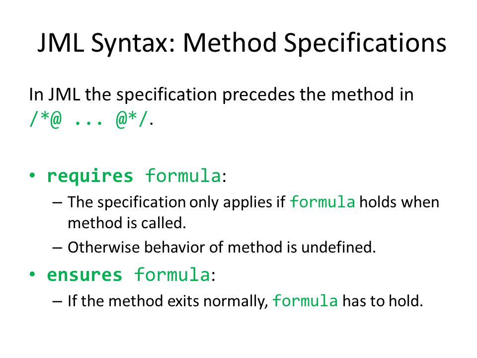 JML Syntax: Method Specifications In JML the specification precedes the method in /*@... @*/. requires formula : – The specification only applies if f