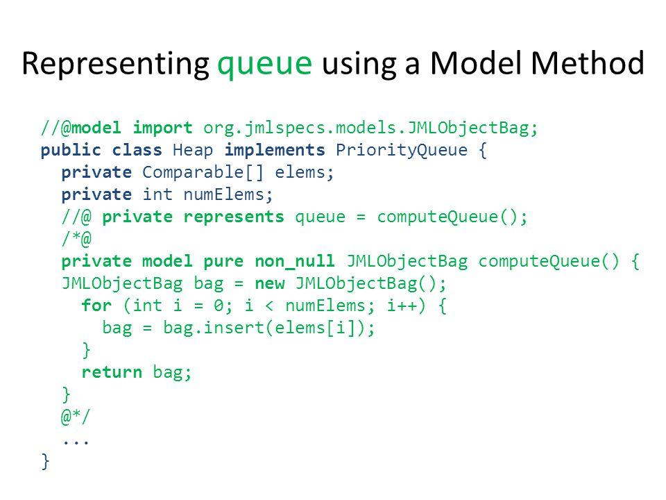 Representing queue using a Model Method //@model import org.jmlspecs.models.JMLObjectBag; public class Heap implements PriorityQueue { private Comparable[] elems; private int numElems; //@ private represents queue = computeQueue(); /*@ private model pure non_null JMLObjectBag computeQueue() { JMLObjectBag bag = new JMLObjectBag(); for (int i = 0; i < numElems; i++) { bag = bag.insert(elems[i]); } return bag; } @*/...