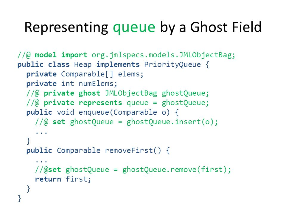 Representing queue by a Ghost Field //@ model import org.jmlspecs.models.JMLObjectBag; public class Heap implements PriorityQueue { private Comparable[] elems; private int numElems; //@ private ghost JMLObjectBag ghostQueue; //@ private represents queue = ghostQueue; public void enqueue(Comparable o) { //@ set ghostQueue = ghostQueue.insert(o);...