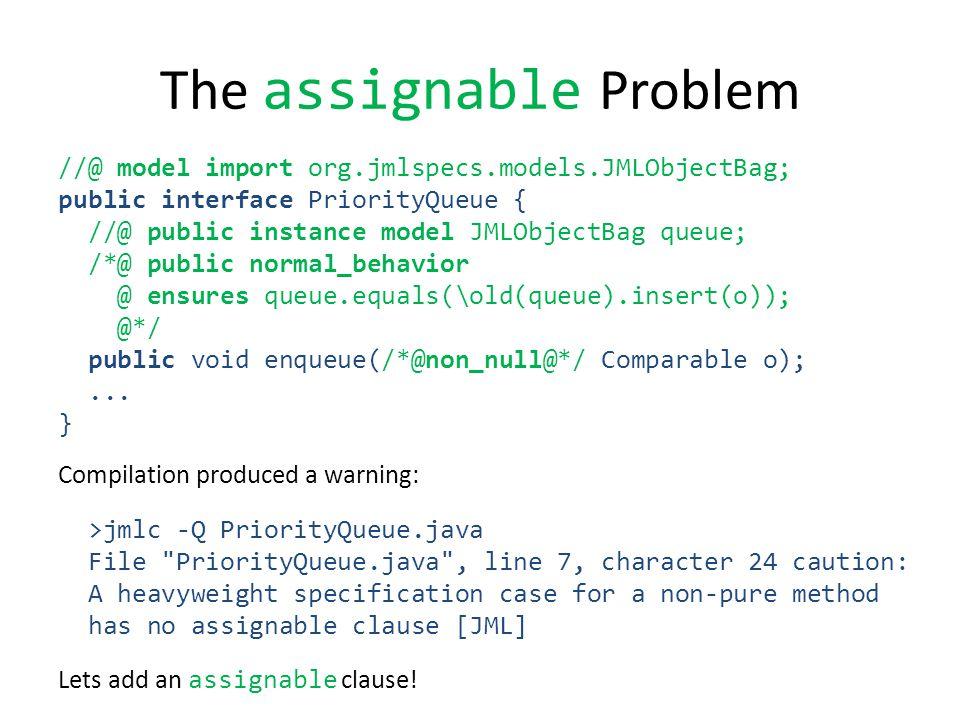 The assignable Problem //@ model import org.jmlspecs.models.JMLObjectBag; public interface PriorityQueue { //@ public instance model JMLObjectBag queue; /*@ public normal_behavior @ ensures queue.equals(\old(queue).insert(o)); @*/ public void enqueue(/*@non_null@*/ Comparable o);...