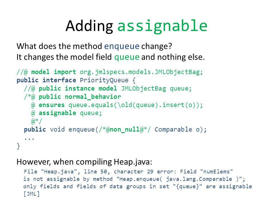 Adding assignable What does the method enqueue change? It changes the model field queue and nothing else. //@ model import org.jmlspecs.models.JMLObje
