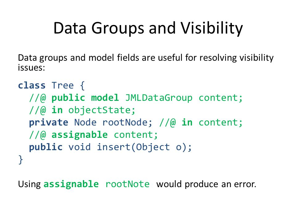 Data Groups and Visibility Data groups and model fields are useful for resolving visibility issues: class Tree { //@ public model JMLDataGroup content; //@ in objectState; private Node rootNode; //@ in content; //@ assignable content; public void insert(Object o); } Using assignable rootNote would produce an error.