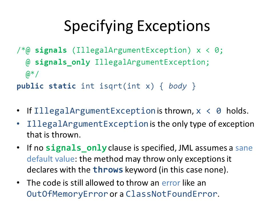 Specifying Exceptions /*@ signals (IllegalArgumentException) x < 0; @ signals_only IllegalArgumentException; @*/ public static int isqrt(int x) { body } If IllegalArgumentException is thrown, x < 0 holds.