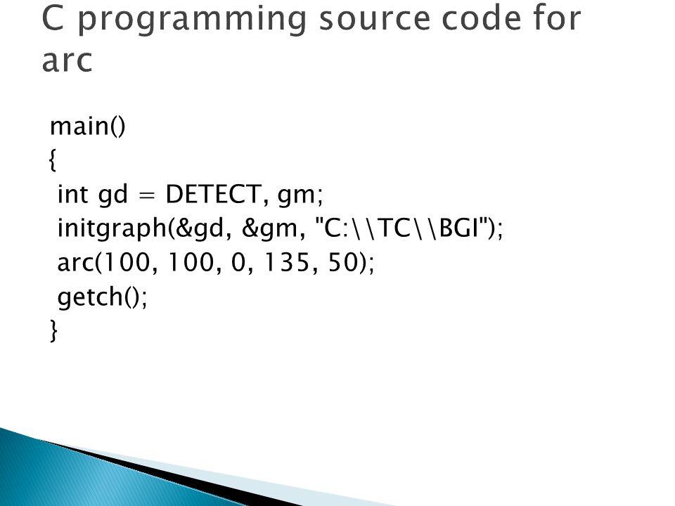 main() { int gd = DETECT, gm; initgraph(&gd, &gm, C:\\TC\\BGI ); arc(100, 100, 0, 135, 50); getch(); }