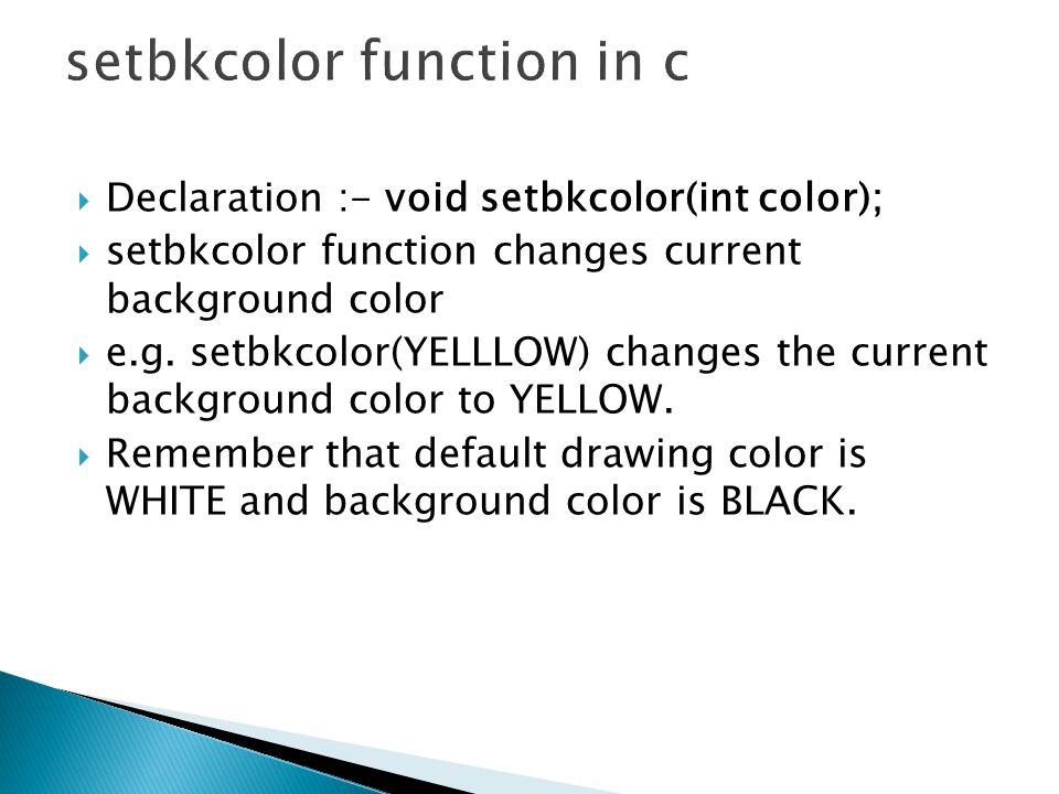  Declaration :- void setbkcolor(int color);  setbkcolor function changes current background color  e.g.