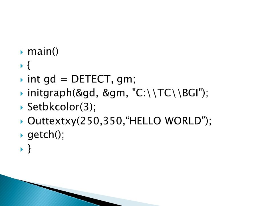  main()  {  int gd = DETECT, gm;  initgraph(&gd, &gm, C:\\TC\\BGI );  Setbkcolor(3);  Outtextxy(250,350, HELLO WORLD );  getch();  }