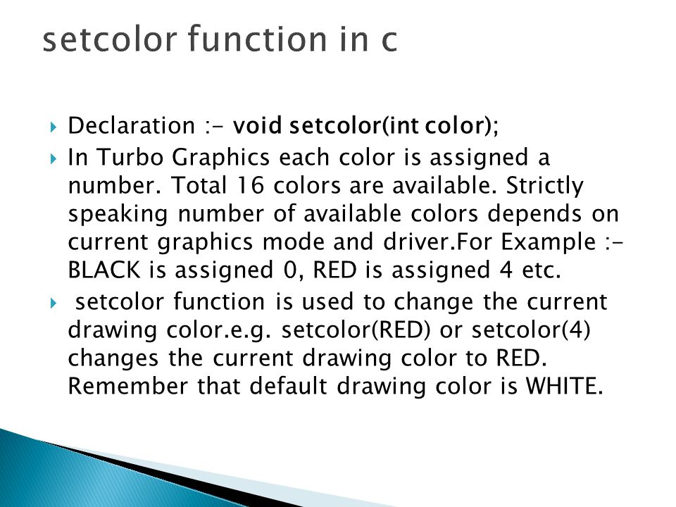  Declaration :- void setcolor(int color);  In Turbo Graphics each color is assigned a number.