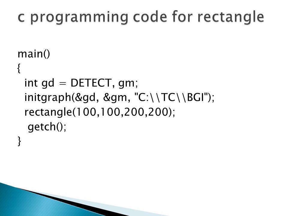 main() { int gd = DETECT, gm; initgraph(&gd, &gm, C:\\TC\\BGI ); rectangle(100,100,200,200); getch(); }